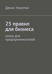 Денис Никитин -25правил для бизнеса