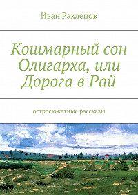 Иван Рахлецов -Кошмарный сон Олигарха, или Дорога вРай. Остросюжетные рассказы