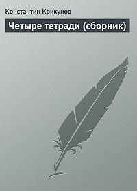 Константин Крикунов - Четыре тетради (сборник)