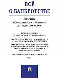 Анна Вагонова - Всё о банкротстве. Сборник нормативных правовых и судебных актов