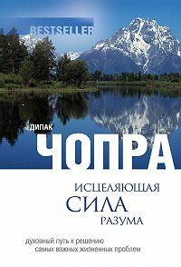 Дипак Чопра - Исцеляющая сила разума: духовный путь к решению самых важных жизненных проблем