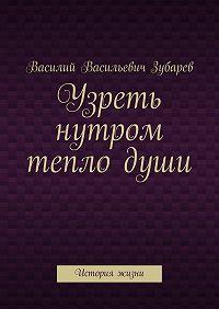 Василий Зубарев -Узреть нутром теплодуши. История жизни