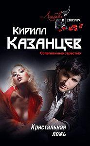 Кирилл Казанцев -Кристальная ложь