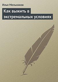 Илья Валерьевич Мельников -Как выжить в экстремальных условиях