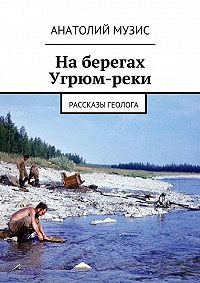 Анатолий Музис - Наберегах Угрюм-реки. из рассказов геолога