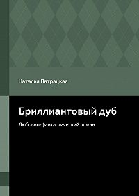 Наталья Патрацкая -Бриллиантовыйдуб. Любовно-фантастический роман