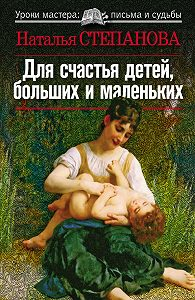 Наталья Ивановна Степанова - Для счастья детей, больших и маленьких