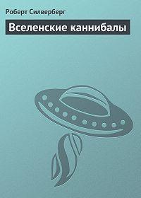 Роберт Силверберг - Вселенские каннибалы