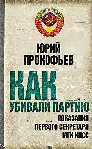 Юрий Прокофьев - Как убивали партию. Показания Первого Секретаря МГК КПСС