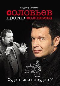 Владимир Рудольфович Соловьев -Соловьев против Соловьева. Худеть или не худеть?