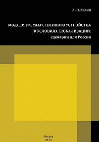 Алексей Харин -Модели государственного устройства в условиях глобализации. Сценарии для России