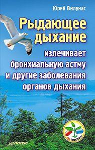 Юрий Вилунас - Рыдающее дыхание излечивает бронхиальную астму и другие заболевания органов дыхания