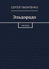 Сергей Пилипенко -Эльдорадо. Рассказ