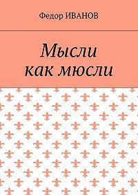 Федор Иванов -Мысли, как мюсли