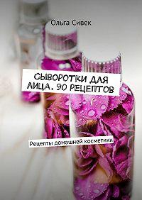 Ольга Сивек -Сыворотки для лица. 90 рецептов. Рецепты домашней косметики