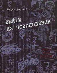 Вадим Козовой -Выйти из повиновения. Письма, стихи, переводы