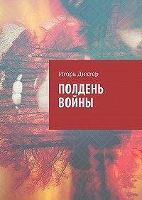 Игорь Дихтер -Полдень войны