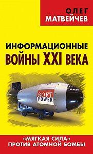 Олег Матвейчев -Информационные войны XXI века. «Мягкая сила» против атомной бомбы