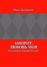 Иван Державин -Аморит, любовьмоя. Возможное будущее России