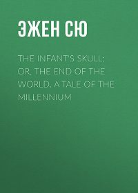 Эжен Жозеф Сю -The Infant's Skull; Or, The End of the World. A Tale of the Millennium