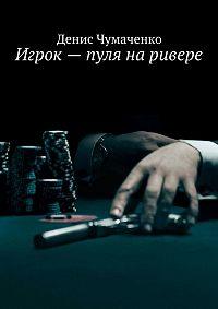 Денис Чумаченко - Игрок – пуля на ривере