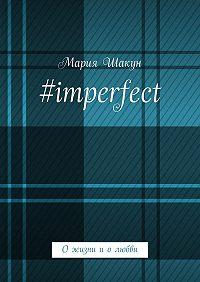 Мария Шакун -#imperfect. Ожизни иолюбви