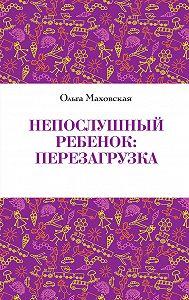 Ольга Ивановна Маховская - Непослушный ребенок. Перезагрузка