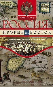 Эдвард Аллворт -Россия: прорыв на Восток. Политические интересы в Средней Азии