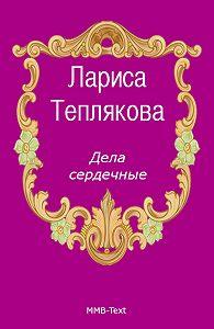 Лариса Теплякова -Дела сердечные
