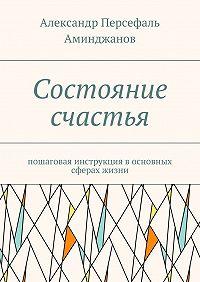 Александр Аминджанов -Состояние счастья. Пошаговая инструкция восновных сферах жизни