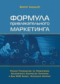 Виктор Викторович Бандалет -Формула привлекательного маркетинга. Полное руководство попривлечению бесконечного количества партнёров вВаш МЛМ-бизнес, используя Интернет
