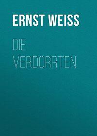 Ernst Weiss -Die Verdorrten