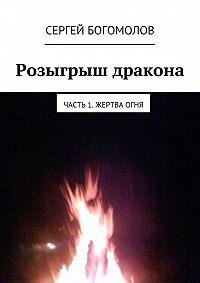 Сергей Богомолов -Розыгрыш дракона. Часть 1. Жертва огня