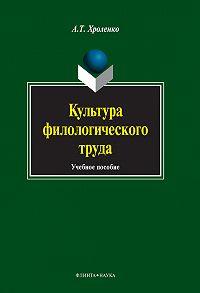 А. Т. Хроленко - Культура филологического труда. Учебное пособие