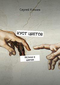 Сергей Кочнев - Куст цветов. Истина о цветах