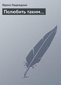 Ирина Надеждина -Полюбить таким...