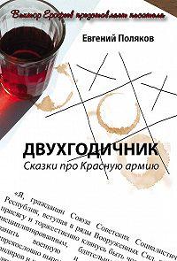 Евгений Поляков - Двухгодичник. Сказки про Красную армию