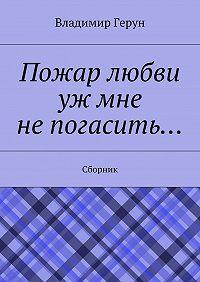 Владимир Герун -Пожар любви уж мне непогасить… Сборник