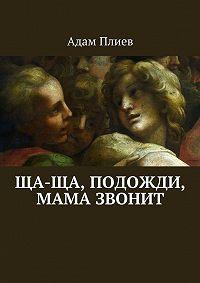 Адам Плиев -Ща-ща, подожди, мама звонит