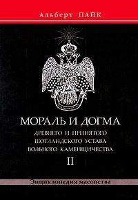 Альберт Пайк -Мораль и Догма Древнего и Принятого Шотландского Устава Вольного Каменщичества. Том 2