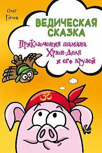Олег Гилов -Ведическая сказка. Приключения шамана Хрюн-Деля и его друзей