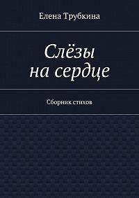 Елена Трубкина -Слёзы насердце. Сборник стихов