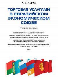 Анна Журова -Торговля услугами в Евразийском экономическом союзе. Учебное пособие
