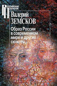 Валерий Земсков - Образ России в современном мире и другие сюжеты
