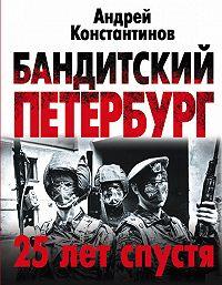 Андрей Константинов -Бандитский Петербург. 25 лет спустя