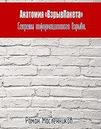 Роман Масленников -Анатомия «ВзрывПакета». Секреты информационного взрыва