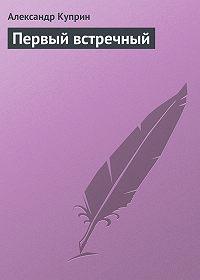 Александр Куприн -Первый встречный