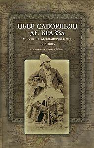 Пьер Саворньян де Бразза -Миссия на Африканский Запад. 1883–1885. Документы и материалы