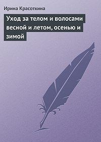 Ирина Красоткина - Уход за телом и волосами весной и летом, осенью и зимой