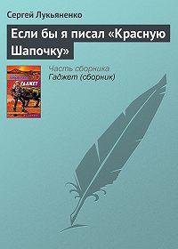 Сергей Лукьяненко -Если бы я писал «Красную Шапочку»